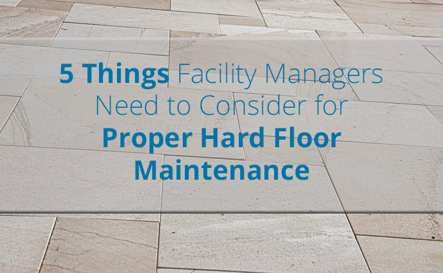 5 Things Facility Managers Need to Consider for Proper Hard Floor Maintenance